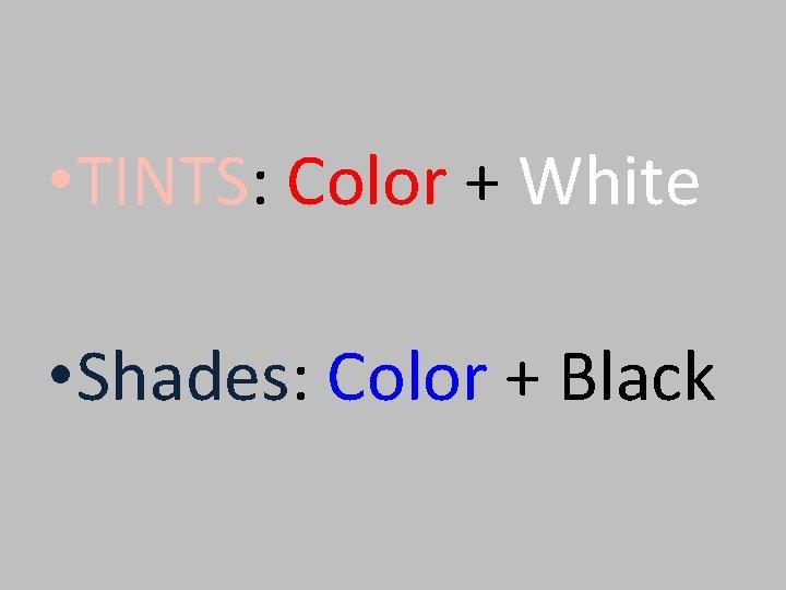 • TINTS: Color + White • Shades: Color + Black