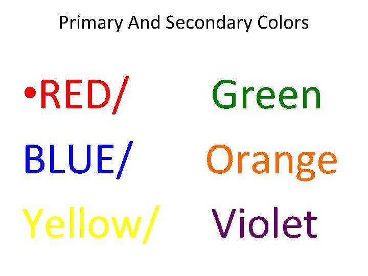 Primary And Secondary Colors • RED/ Green BLUE/ Orange Yellow/ Violet