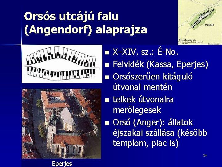 Orsós utcájú falu (Angendorf) alaprajza n n n X–XIV. sz. : É-No. Felvidék (Kassa,