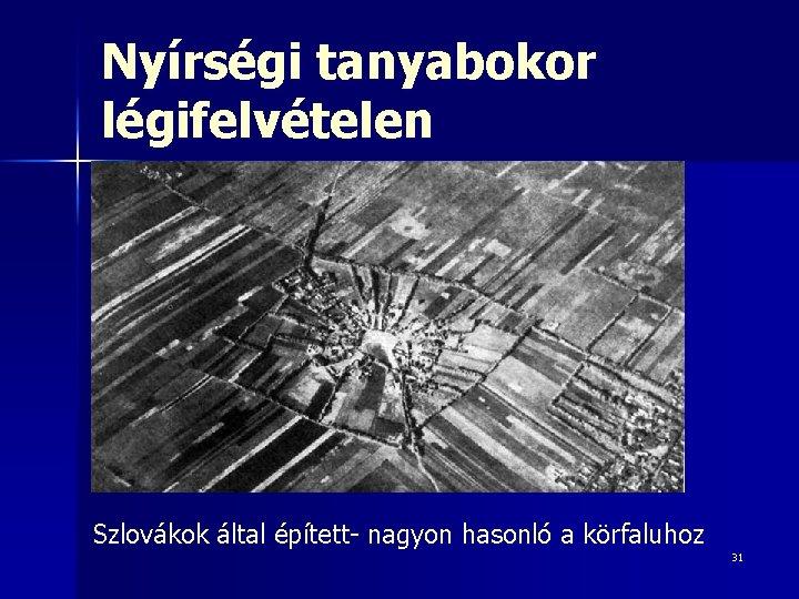 Nyírségi tanyabokor légifelvételen Szlovákok által épített- nagyon hasonló a körfaluhoz 31