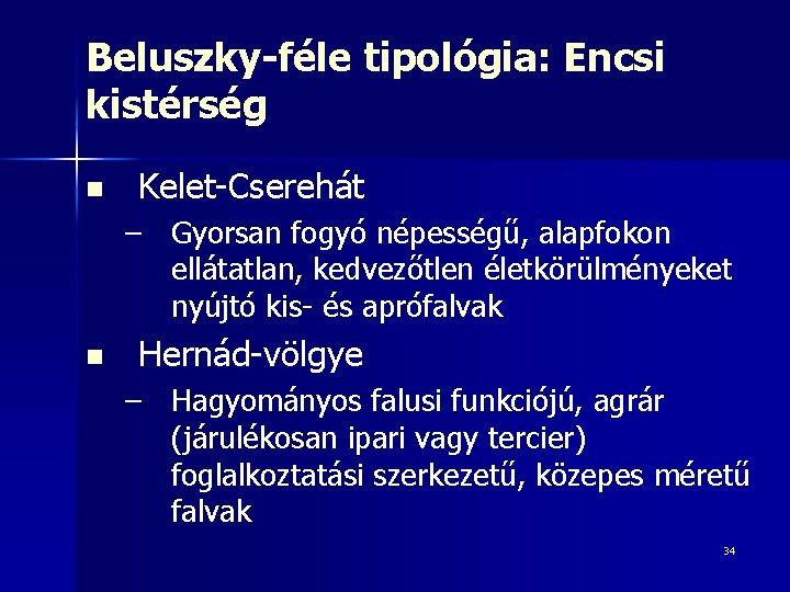 Beluszky-féle tipológia: Encsi kistérség n Kelet-Cserehát – Gyorsan fogyó népességű, alapfokon ellátatlan, kedvezőtlen életkörülményeket