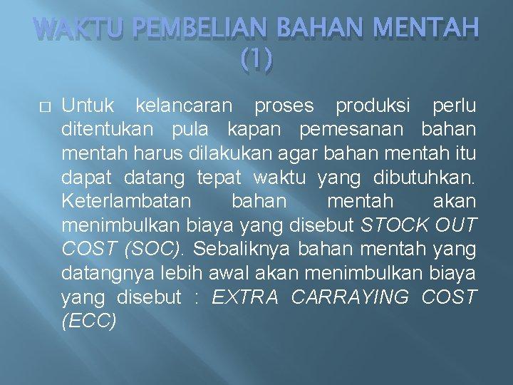 WAKTU PEMBELIAN BAHAN MENTAH (1) � Untuk kelancaran proses produksi perlu ditentukan pula kapan