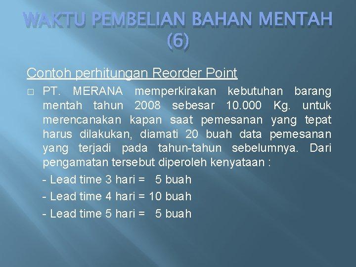 WAKTU PEMBELIAN BAHAN MENTAH (6) Contoh perhitungan Reorder Point � PT. MERANA memperkirakan kebutuhan