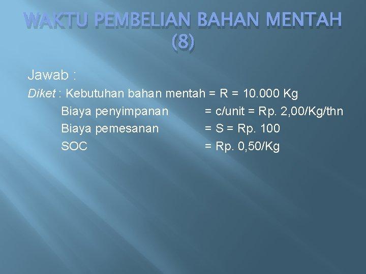 WAKTU PEMBELIAN BAHAN MENTAH (8) Jawab : Diket : Kebutuhan bahan mentah = R