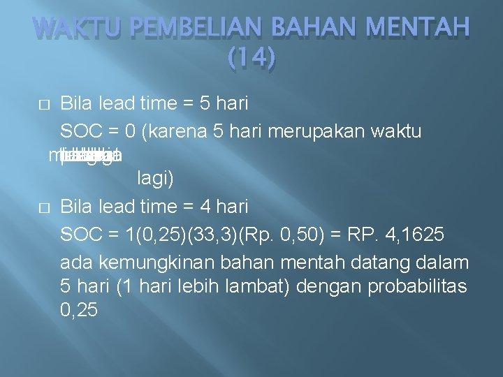 WAKTU PEMBELIAN BAHAN MENTAH (14) Bila lead time = 5 hari SOC = 0