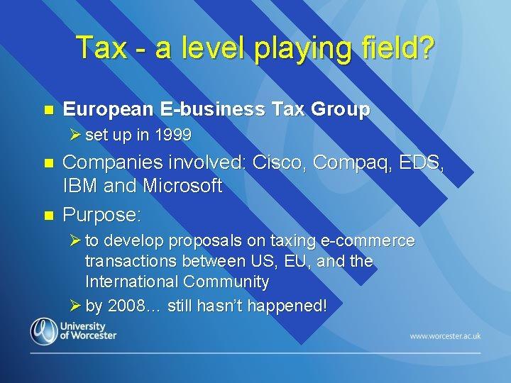 Tax - a level playing field? n European E-business Tax Group Ø set up