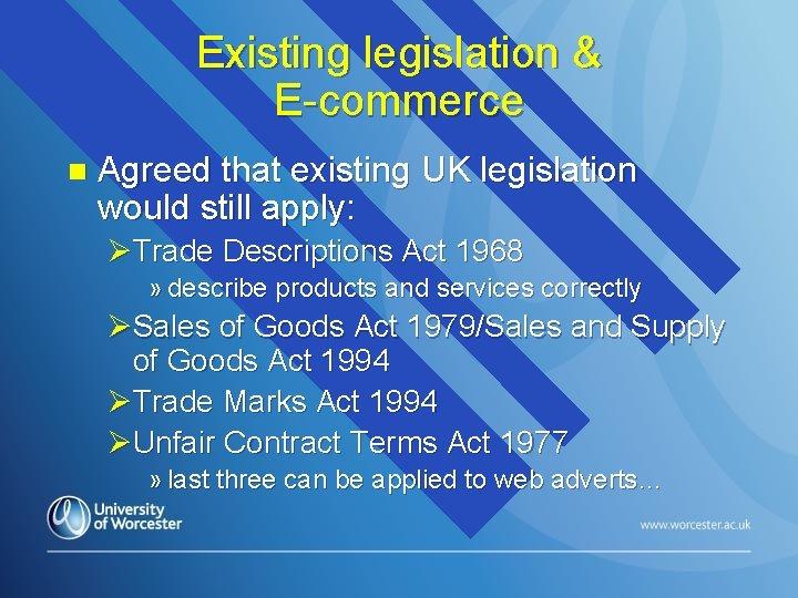 Existing legislation & E-commerce n Agreed that existing UK legislation would still apply: ØTrade