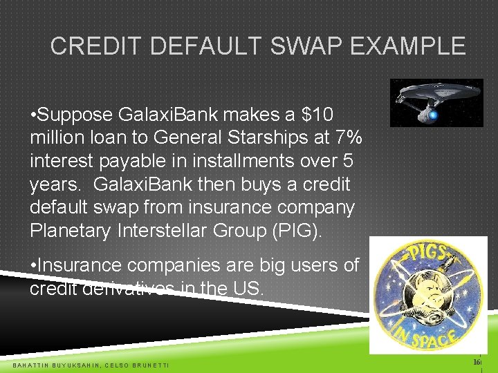 CREDIT DEFAULT SWAP EXAMPLE • Suppose Galaxi. Bank makes a $10 million loan to