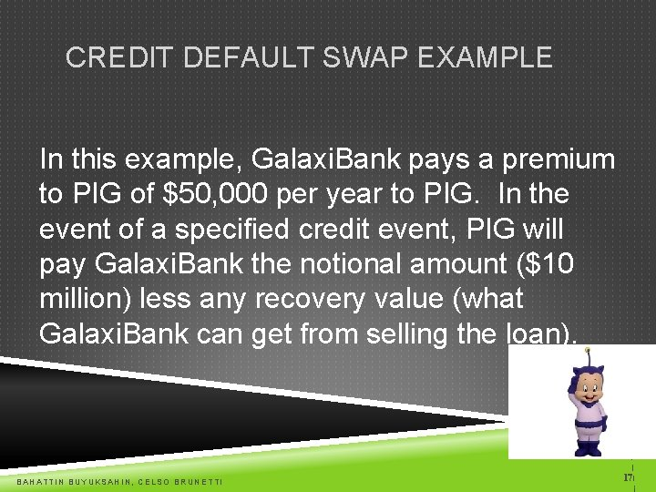 CREDIT DEFAULT SWAP EXAMPLE In this example, Galaxi. Bank pays a premium to PIG
