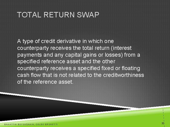 TOTAL RETURN SWAP A type of credit derivative in which one counterparty receives the