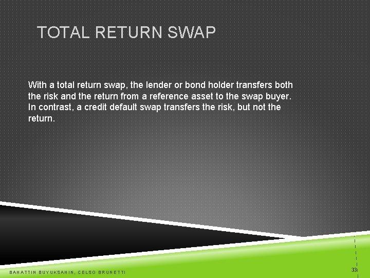 TOTAL RETURN SWAP With a total return swap, the lender or bond holder transfers