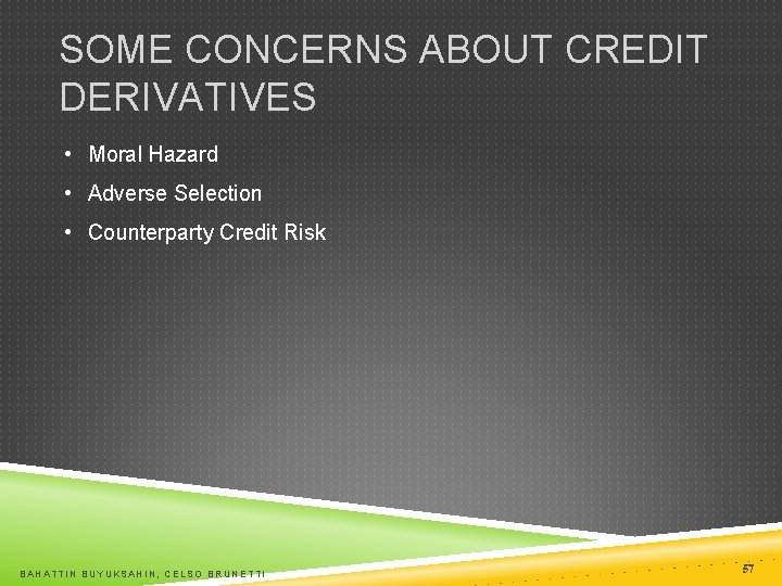 SOME CONCERNS ABOUT CREDIT DERIVATIVES • Moral Hazard • Adverse Selection • Counterparty Credit
