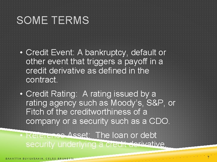 SOME TERMS • Credit Event: A bankruptcy, default or other event that triggers a