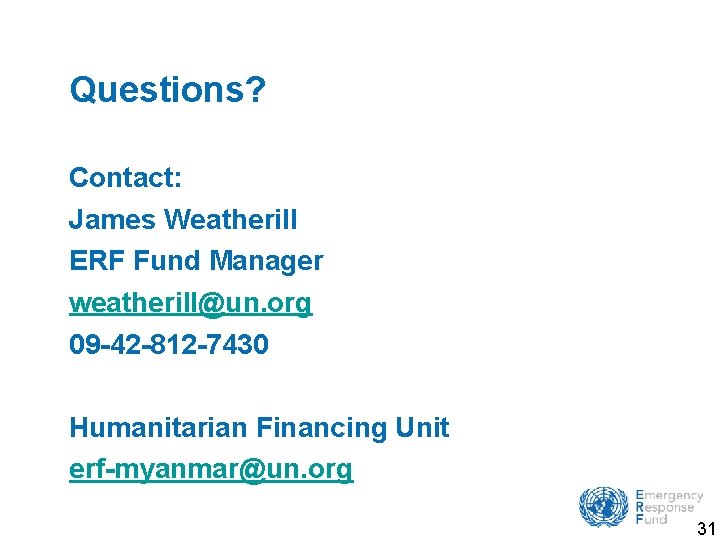 Questions? Contact: James Weatherill ERF Fund Manager weatherill@un. org 09 -42 -812 -7430 Humanitarian