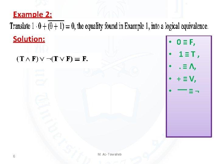 Example 2: Solution: 6 • • • M. AL- Towaileb 0 ≡ F, 1≡T,
