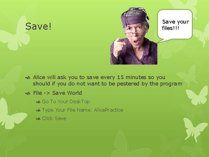 Save! Save your files!!! Alice will ask you to save every 15 minutes so