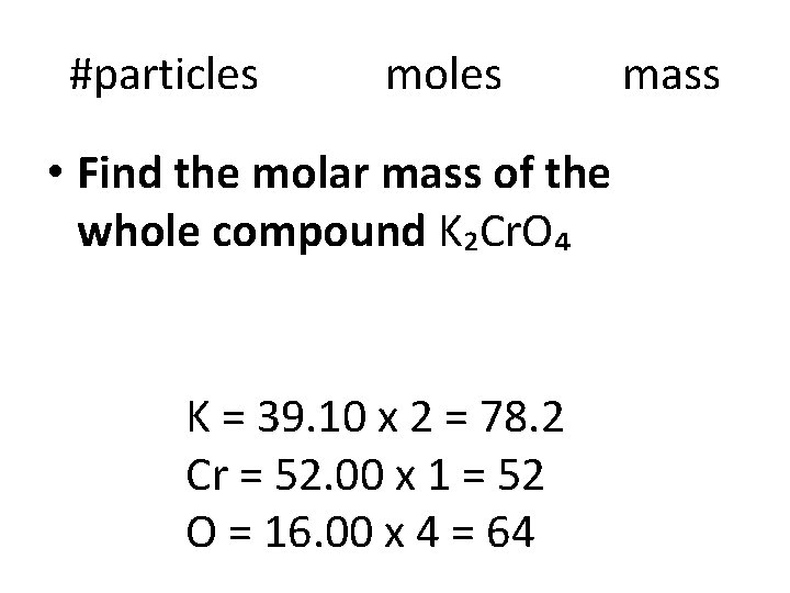 #particles moles • Find the molar mass of the whole compound K₂Cr. O₄ K
