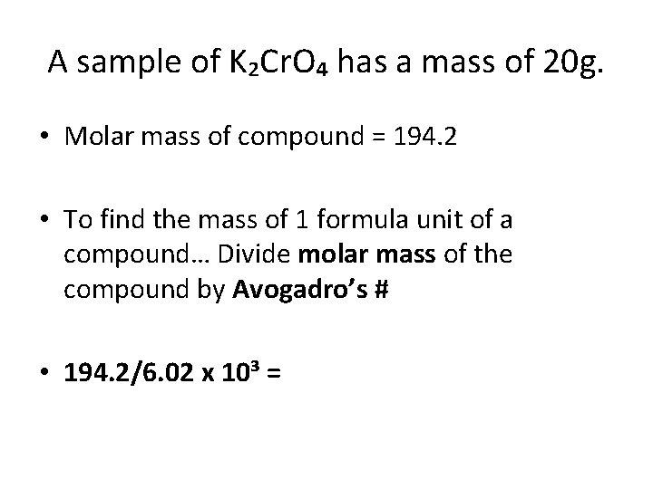 A sample of K₂Cr. O₄ has a mass of 20 g. • Molar mass
