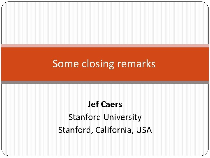 Some closing remarks Jef Caers Stanford University Stanford, California, USA