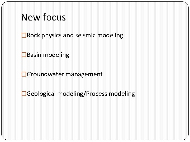 New focus �Rock physics and seismic modeling �Basin modeling �Groundwater management �Geological modeling/Process modeling