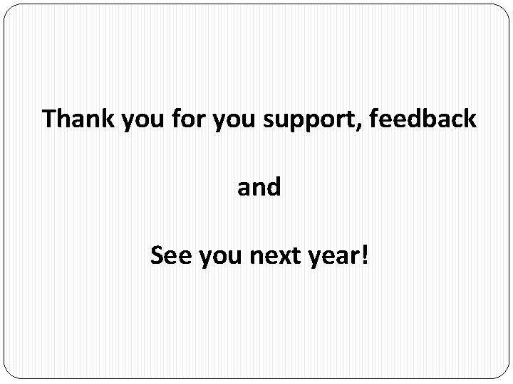 Thank you for you support, feedback and See you next year!