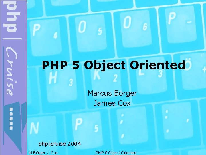 PHP 5 Object Oriented Marcus Börger James Cox php|cruise 2004 M. Börger, J. Cox