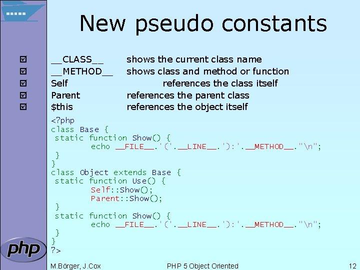 New pseudo constants þ þ þ __CLASS__ __METHOD__ Self Parent $this shows the current