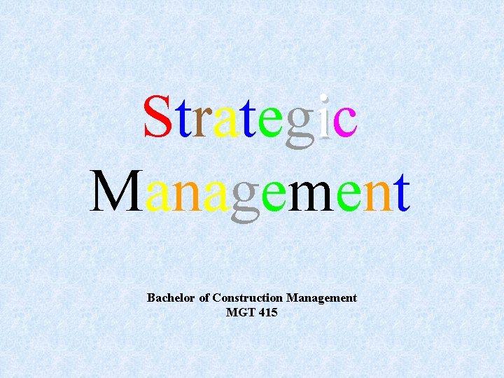 Strategic Management Bachelor of Construction Management MGT 415