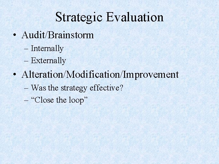 Strategic Evaluation • Audit/Brainstorm – Internally – Externally • Alteration/Modification/Improvement – Was the strategy