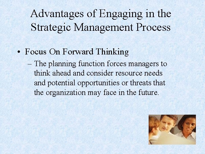 Advantages of Engaging in the Strategic Management Process • Focus On Forward Thinking –