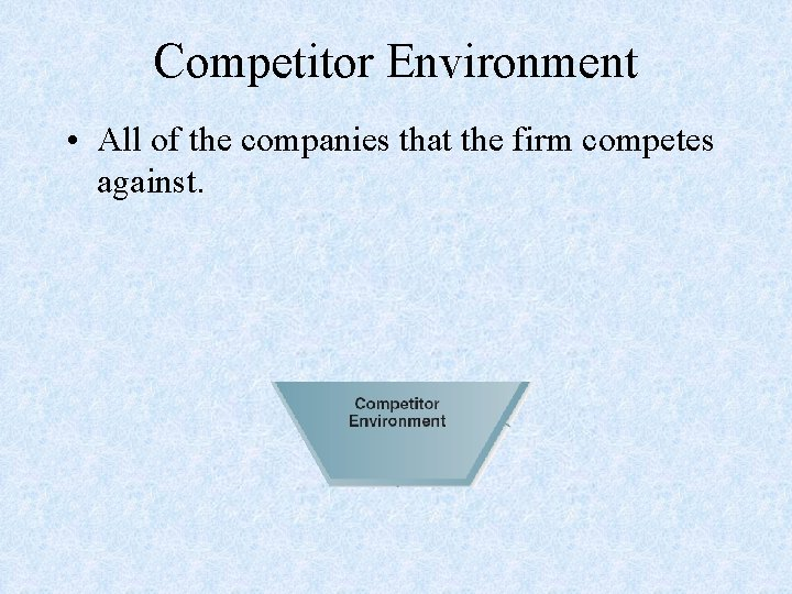 Competitor Environment • All of the companies that the firm competes against.