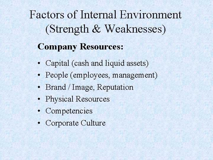 Factors of Internal Environment (Strength & Weaknesses) Company Resources: • • • Capital (cash