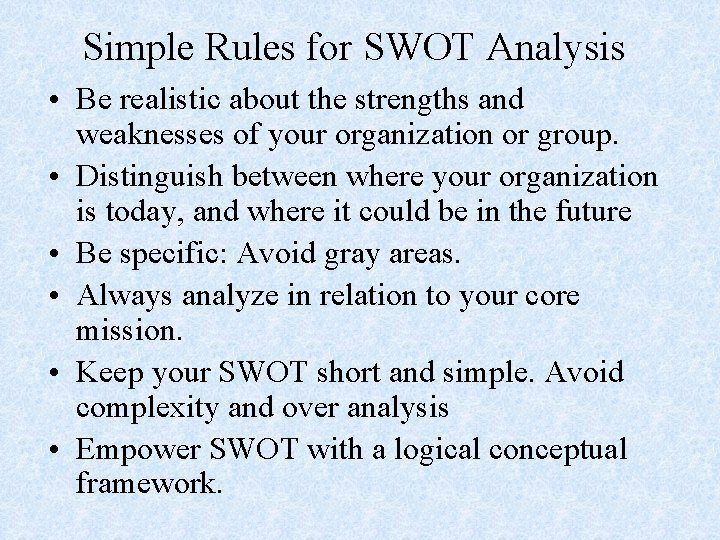 Simple Rules for SWOT Analysis • Be realistic about the strengths and weaknesses of