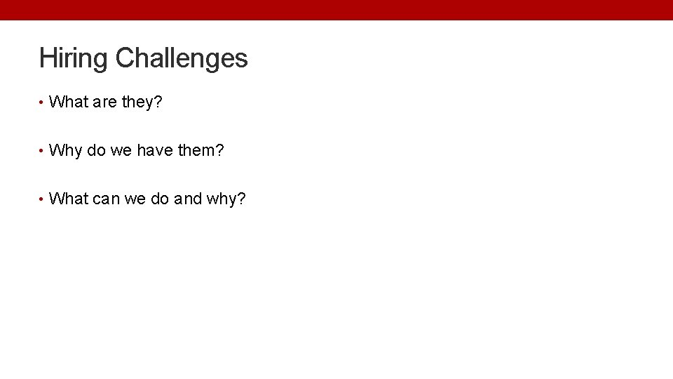 Hiring Challenges • What are they? • Why do we have them? • What