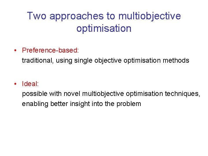 Two approaches to multiobjective optimisation • Preference-based: traditional, usingle objective optimisation methods • Ideal: