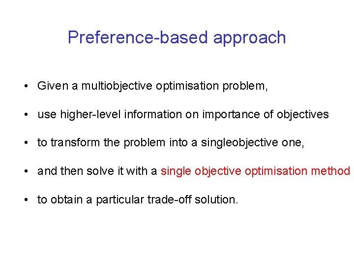 Preference-based approach • Given a multiobjective optimisation problem, • use higher-level information on importance