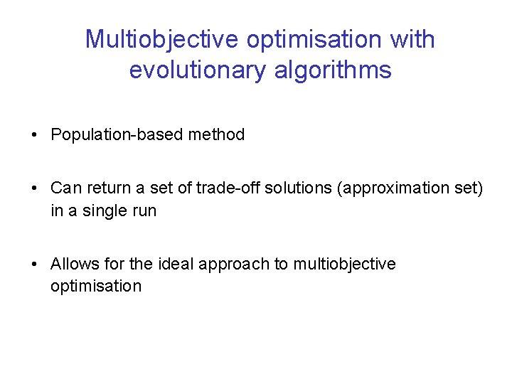 Multiobjective optimisation with evolutionary algorithms • Population-based method • Can return a set of