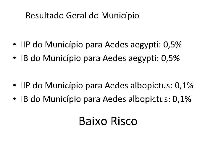Resultado Geral do Município • IIP do Município para Aedes aegypti: 0, 5% •