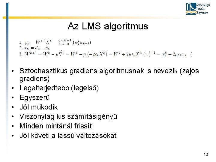 Széchenyi István Egyetem Az LMS algoritmus • Sztochasztikus gradiens algoritmusnak is nevezik (zajos gradiens)