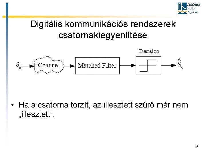 Széchenyi István Egyetem Digitális kommunikációs rendszerek csatornakiegyenlítése • Ha a csatorna torzít, az illesztett
