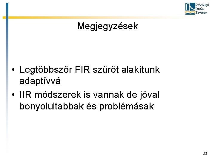 Széchenyi István Egyetem Megjegyzések • Legtöbbször FIR szűrőt alakítunk adaptívvá • IIR módszerek is
