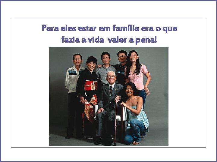 Para eles estar em família era o que fazia a vida valer a pena!