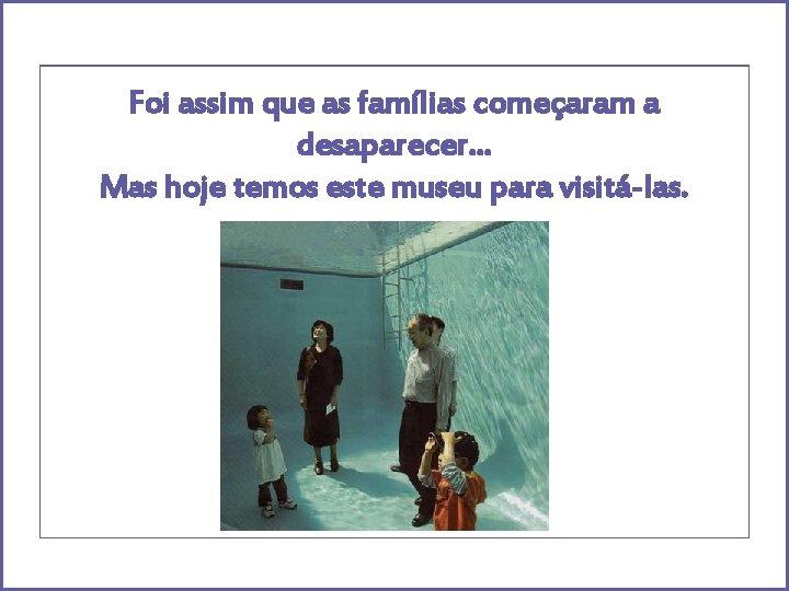 Foi assim que as famílias começaram a desaparecer… Mas hoje temos este museu para