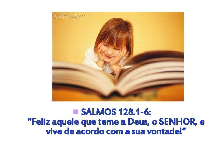 """n SALMOS 128. 1 -6: """"Feliz aquele que teme a Deus, o SENHOR, e"""