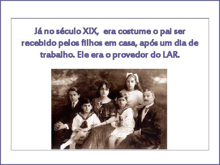 Já no século XIX, era costume o pai ser recebido pelos filhos em casa,