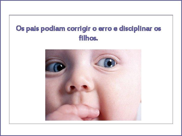 Os pais podiam corrigir o erro e disciplinar os filhos.