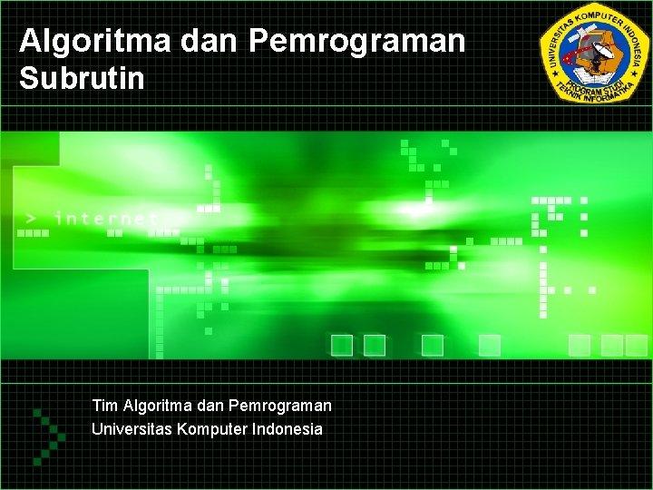 Algoritma dan Pemrograman Subrutin Tim Algoritma dan Pemrograman Universitas Komputer Indonesia
