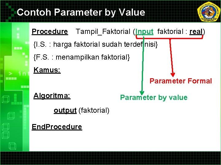 Contoh Parameter by Value Procedure Tampil_Faktorial (Input faktorial : real) {I. S. : harga