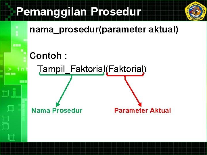Pemanggilan Prosedur nama_prosedur(parameter aktual) Contoh : Tampil_Faktorial(Faktorial) Nama Prosedur Parameter Aktual