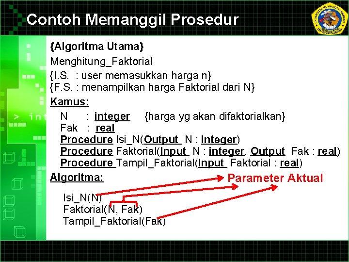 Contoh Memanggil Prosedur {Algoritma Utama} Menghitung_Faktorial {I. S. : user memasukkan harga n} {F.